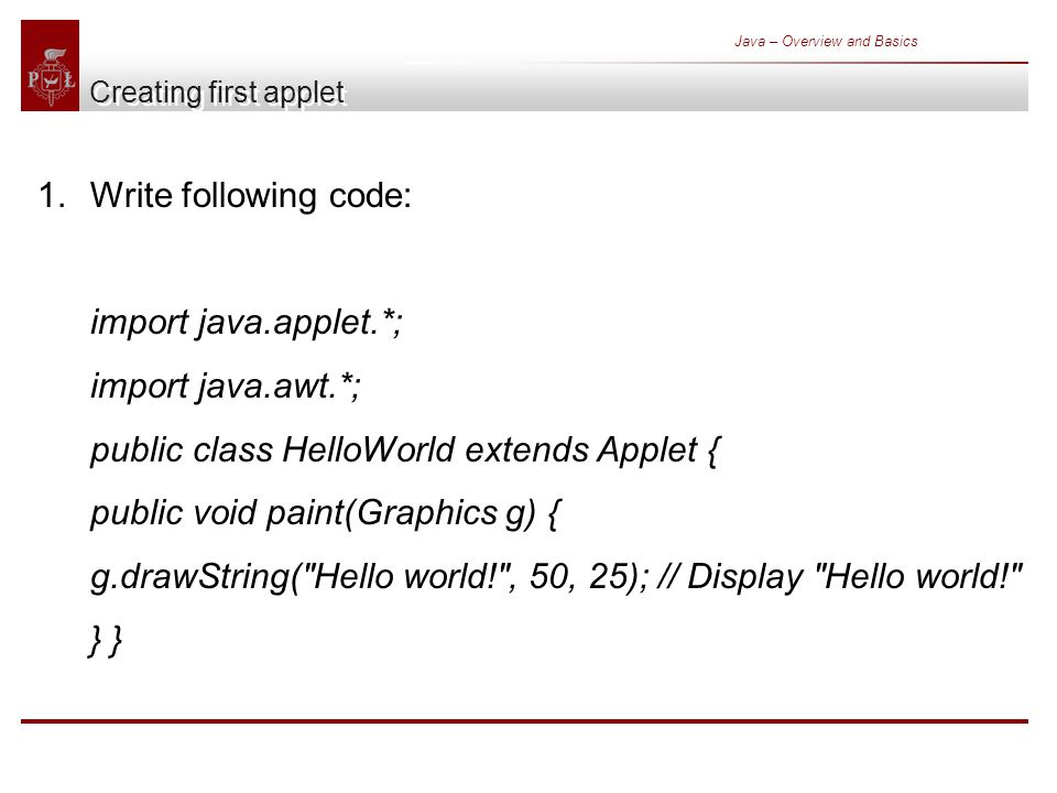 Java – Overview and Basics Creating first applet 1.Write following code: import java.applet.*; import java.awt.*; public class HelloWorld extends Applet { public void paint(Graphics g) { g.drawString( Hello world! , 50, 25); // Display Hello world! }