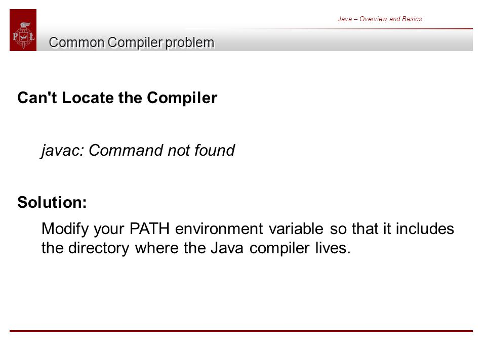 Java – Overview and Basics Common Compiler problem Can t Locate the Compiler javac: Command not found Solution: Modify your PATH environment variable so that it includes the directory where the Java compiler lives.