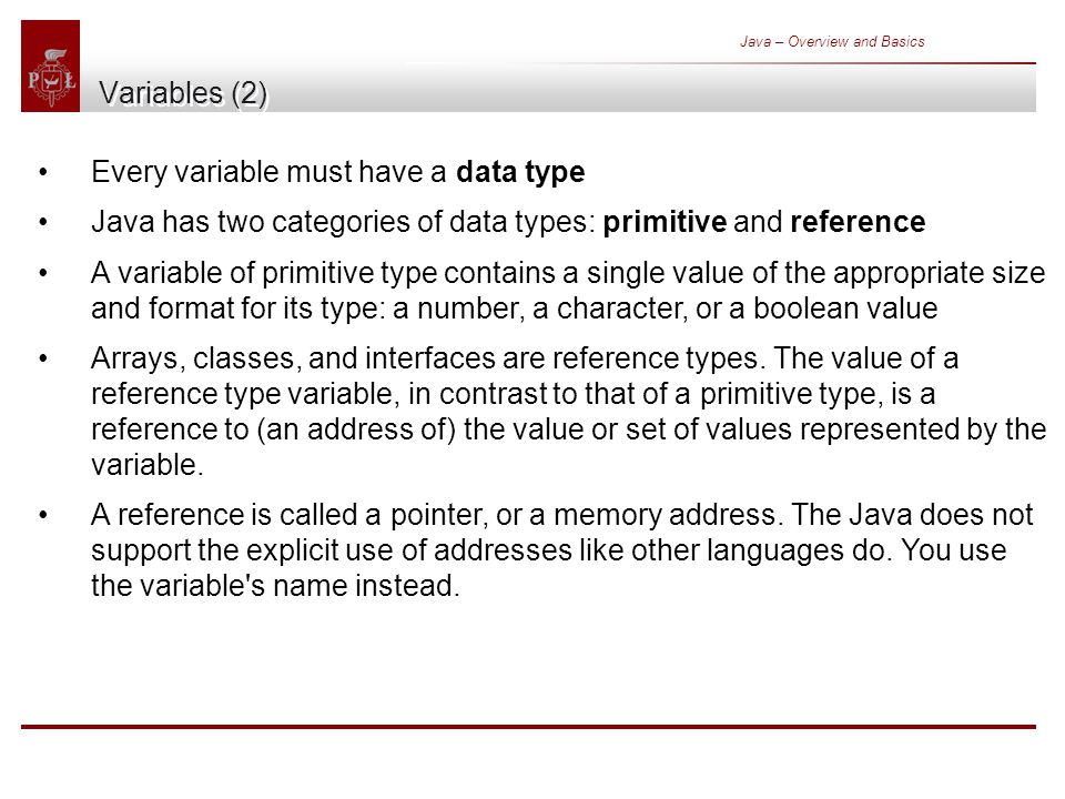Java – Overview and Basics Variables (2) Every variable must have a data type Java has two categories of data types: primitive and reference A variable of primitive type contains a single value of the appropriate size and format for its type: a number, a character, or a boolean value Arrays, classes, and interfaces are reference types.