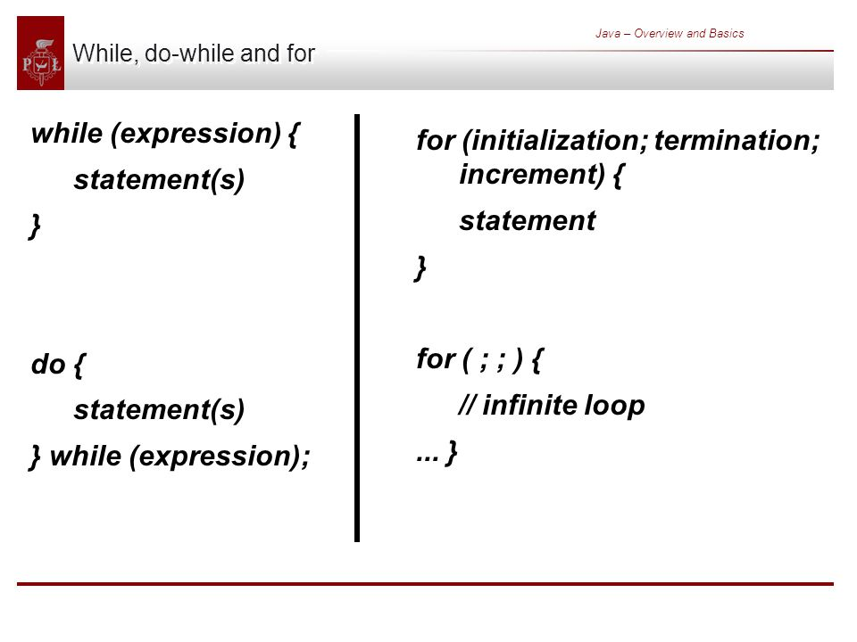 Java – Overview and Basics While, do-while and for while (expression) { statement(s) } do { statement(s) } while (expression); for (initialization; termination; increment) { statement } for ( ; ; ) { // infinite loop...