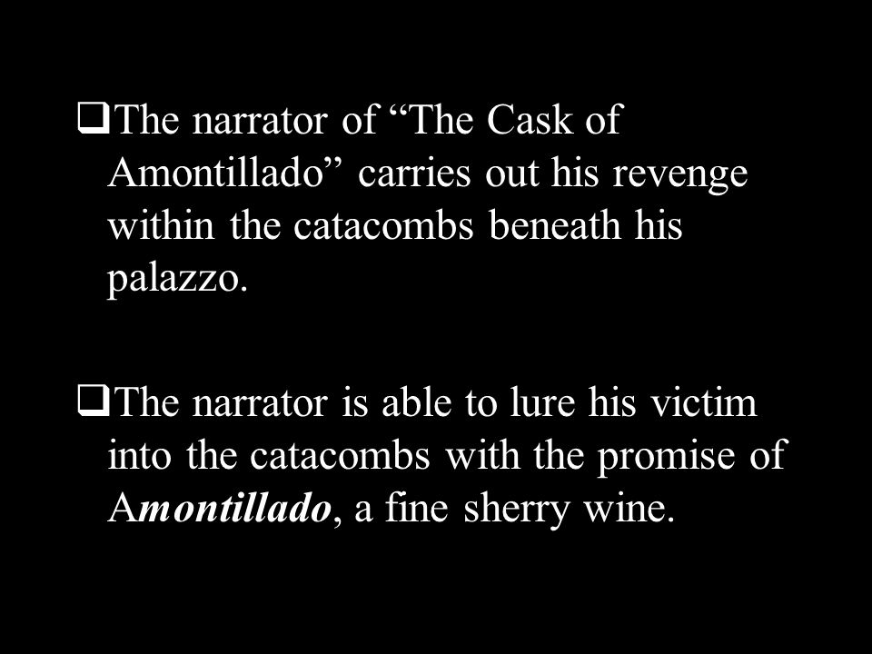 The narrator of The Cask of Amontillado carries out his revenge within the catacombs beneath his palazzo.