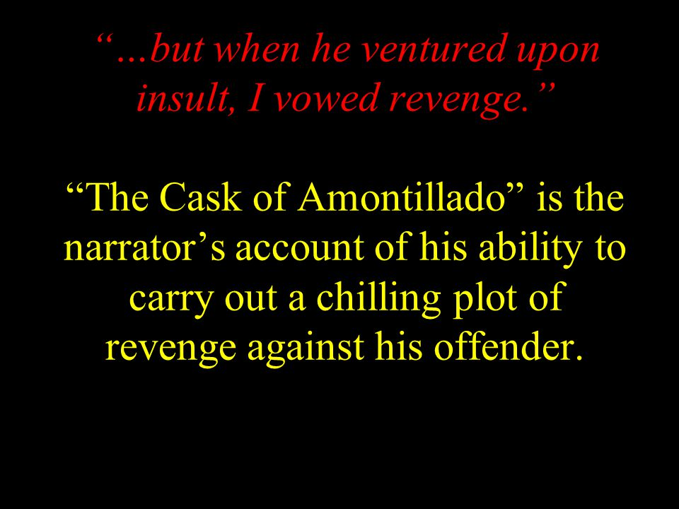 …but when he ventured upon insult, I vowed revenge. The Cask of Amontillado is the narrator's account of his ability to carry out a chilling plot of revenge against his offender.