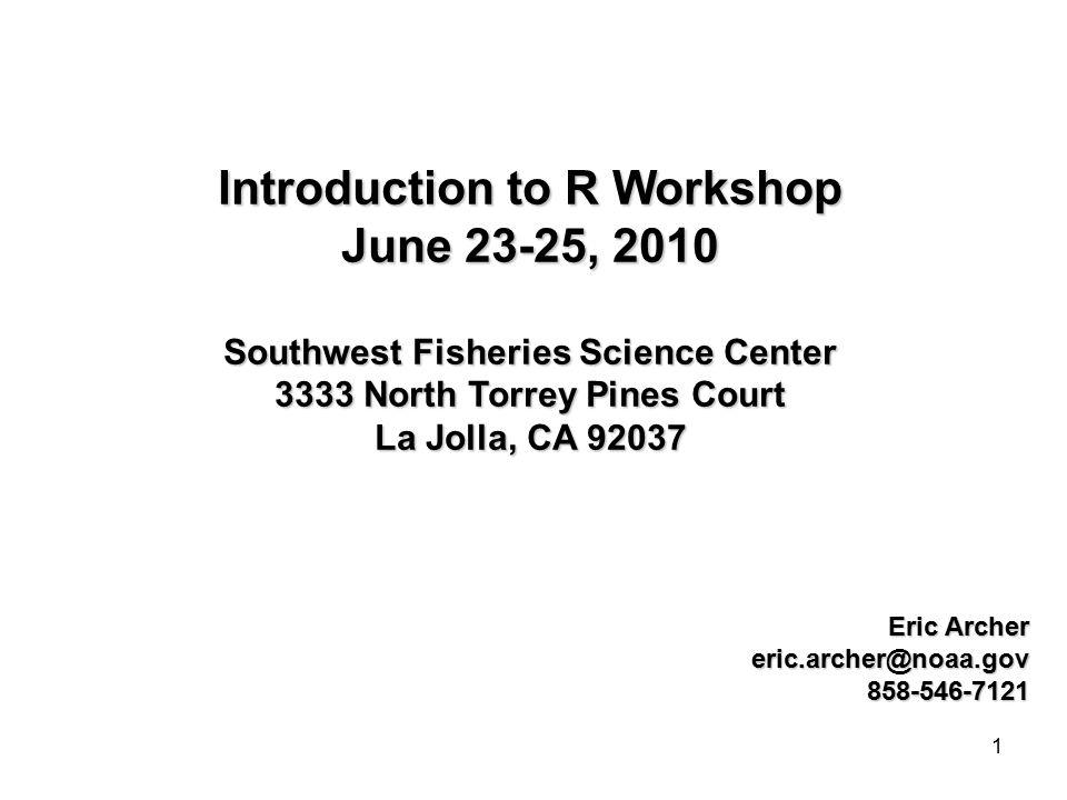 1 Introduction to R Workshop June 23-25, 2010 Southwest Fisheries Science Center 3333 North Torrey Pines Court La Jolla, CA 92037 Eric Archer eric.archer@noaa.gov858-546-7121