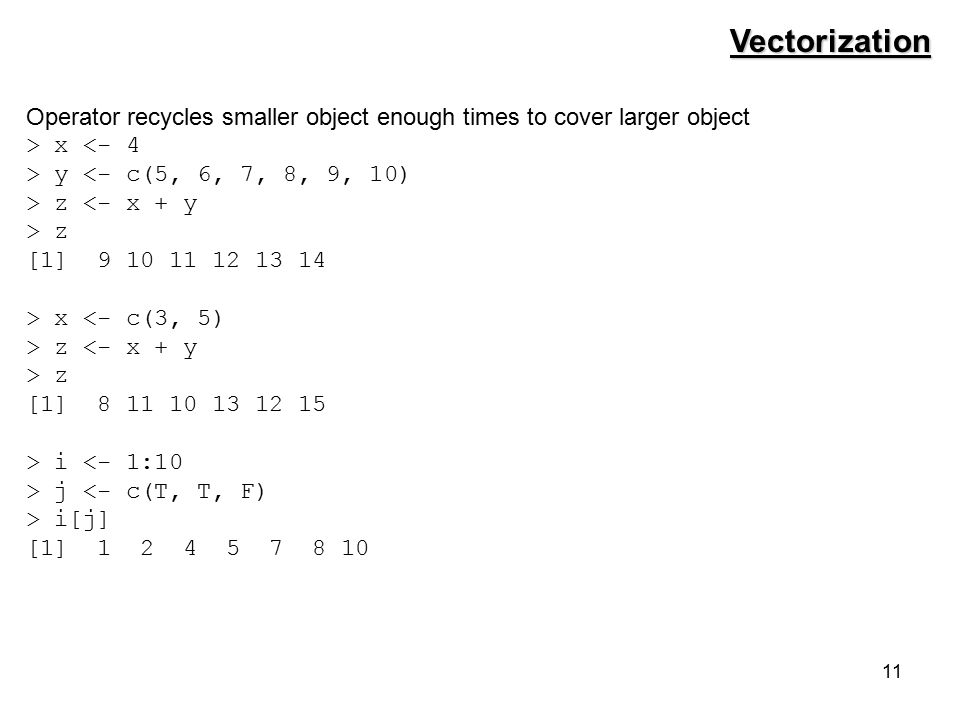 11 Operator recycles smaller object enough times to cover larger object > x <- 4 > y <- c(5, 6, 7, 8, 9, 10) > z <- x + y > z [1] 9 10 11 12 13 14 > x <- c(3, 5) > z <- x + y > z [1] 8 11 10 13 12 15 > i <- 1:10 > j <- c(T, T, F) > i[j] [1] 1 2 4 5 7 8 10 Vectorization