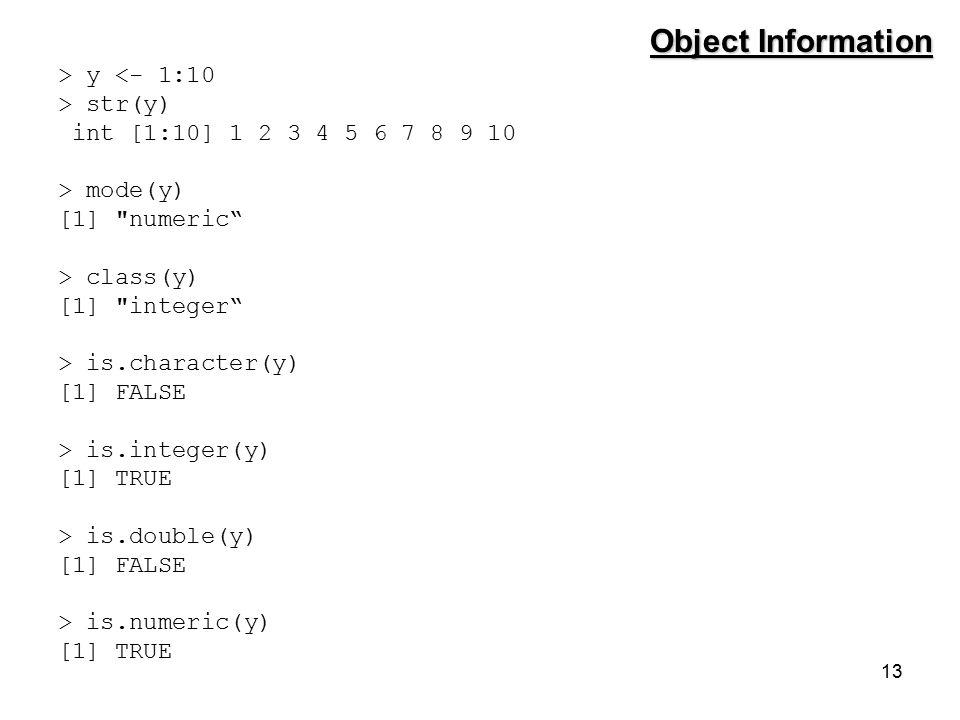 13 > y <- 1:10 > str(y) int [1:10] 1 2 3 4 5 6 7 8 9 10 > mode(y) [1] numeric > class(y) [1] integer > is.character(y) [1] FALSE > is.integer(y) [1] TRUE > is.double(y) [1] FALSE > is.numeric(y) [1] TRUE Object Information
