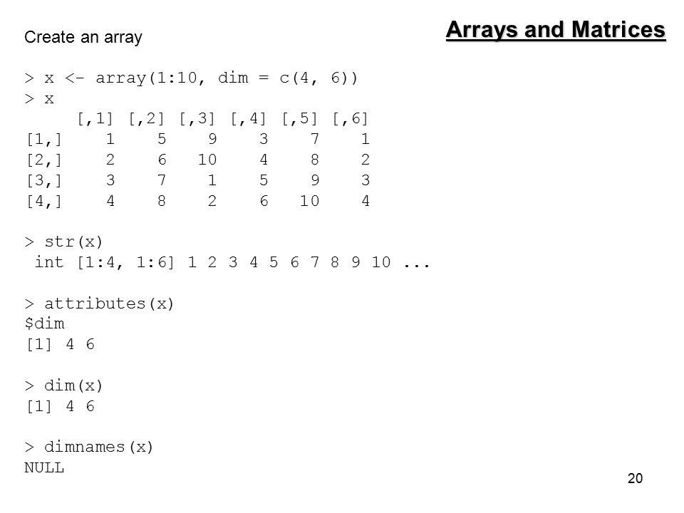 20 Create an array > x <- array(1:10, dim = c(4, 6)) > x [,1] [,2] [,3] [,4] [,5] [,6] [1,] 1 5 9 3 7 1 [2,] 2 6 10 4 8 2 [3,] 3 7 1 5 9 3 [4,] 4 8 2 6 10 4 > str(x) int [1:4, 1:6] 1 2 3 4 5 6 7 8 9 10...