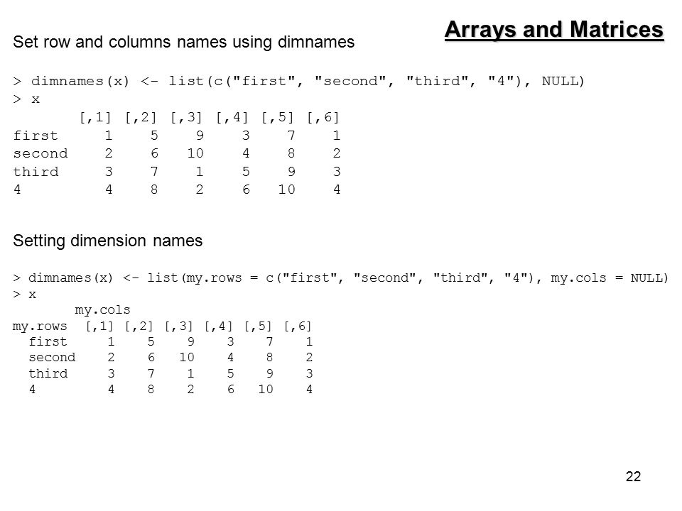 22 Set row and columns names using dimnames > dimnames(x) <- list(c( first , second , third , 4 ), NULL) > x [,1] [,2] [,3] [,4] [,5] [,6] first 1 5 9 3 7 1 second 2 6 10 4 8 2 third 3 7 1 5 9 3 4 4 8 2 6 10 4 Arrays and Matrices Setting dimension names > dimnames(x) <- list(my.rows = c( first , second , third , 4 ), my.cols = NULL) > x my.cols my.rows [,1] [,2] [,3] [,4] [,5] [,6] first 1 5 9 3 7 1 second 2 6 10 4 8 2 third 3 7 1 5 9 3 4 4 8 2 6 10 4