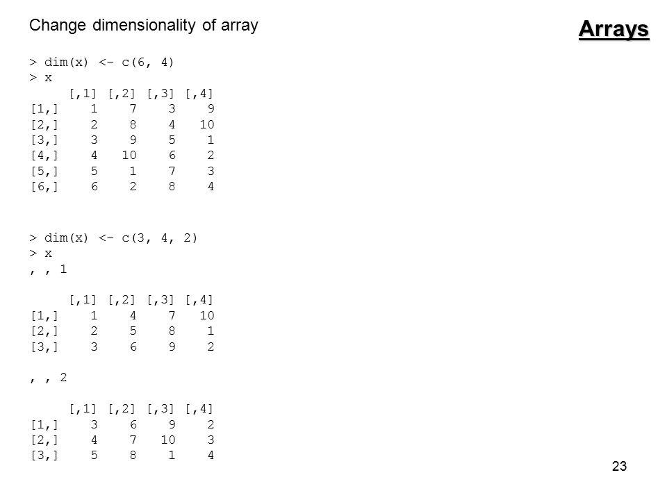 23 Change dimensionality of array > dim(x) <- c(6, 4) > x [,1] [,2] [,3] [,4] [1,] 1 7 3 9 [2,] 2 8 4 10 [3,] 3 9 5 1 [4,] 4 10 6 2 [5,] 5 1 7 3 [6,] 6 2 8 4 > dim(x) <- c(3, 4, 2) > x,, 1 [,1] [,2] [,3] [,4] [1,] 1 4 7 10 [2,] 2 5 8 1 [3,] 3 6 9 2,, 2 [,1] [,2] [,3] [,4] [1,] 3 6 9 2 [2,] 4 7 10 3 [3,] 5 8 1 4Arrays