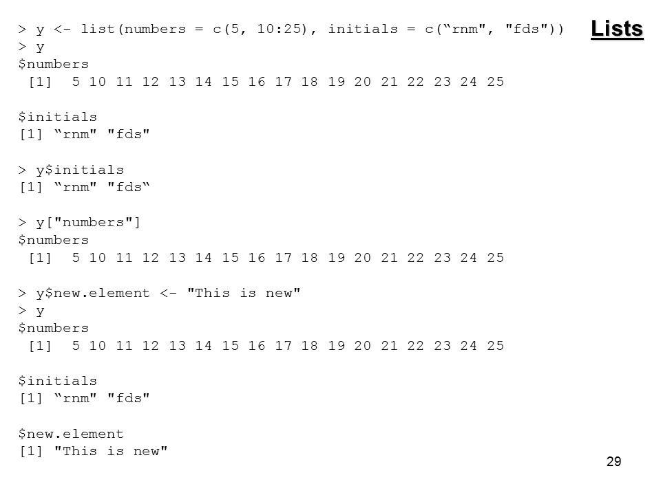 29 > y <- list(numbers = c(5, 10:25), initials = c( rnm , fds )) > y $numbers [1] 5 10 11 12 13 14 15 16 17 18 19 20 21 22 23 24 25 $initials [1] rnm fds > y$initials [1] rnm fds > y[ numbers ] $numbers [1] 5 10 11 12 13 14 15 16 17 18 19 20 21 22 23 24 25 > y$new.element <- This is new > y $numbers [1] 5 10 11 12 13 14 15 16 17 18 19 20 21 22 23 24 25 $initials [1] rnm fds $new.element [1] This is new Lists