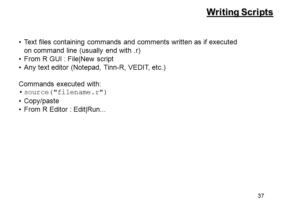 37 Writing Scripts Text files containing commands and comments written as if executed on command line (usually end with.r) From R GUI : File|New script Any text editor (Notepad, Tinn-R, VEDIT, etc.) Commands executed with: source( filename.r ) Copy/paste From R Editor : Edit|Run...
