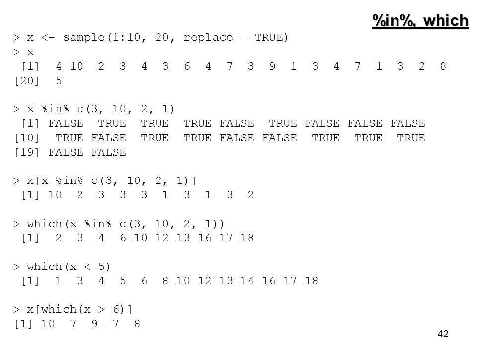 42 %in%, which > x <- sample(1:10, 20, replace = TRUE) > x [1] 4 10 2 3 4 3 6 4 7 3 9 1 3 4 7 1 3 2 8 [20] 5 > x %in% c(3, 10, 2, 1) [1] FALSE TRUE TRUE TRUE FALSE TRUE FALSE FALSE FALSE [10] TRUE FALSE TRUE TRUE FALSE FALSE TRUE TRUE TRUE [19] FALSE FALSE > x[x %in% c(3, 10, 2, 1)] [1] 10 2 3 3 3 1 3 1 3 2 > which(x %in% c(3, 10, 2, 1)) [1] 2 3 4 6 10 12 13 16 17 18 > which(x < 5) [1] 1 3 4 5 6 8 10 12 13 14 16 17 18 > x[which(x > 6)] [1] 10 7 9 7 8