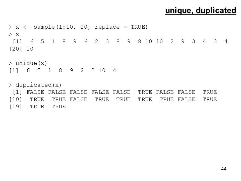 44 unique, duplicated > x <- sample(1:10, 20, replace = TRUE) > x [1] 6 5 1 8 9 6 2 3 8 9 8 10 10 2 9 3 4 3 4 [20] 10 > unique(x) [1] 6 5 1 8 9 2 3 10 4 > duplicated(x) [1] FALSE FALSE FALSE FALSE FALSE TRUE FALSE FALSE TRUE [10] TRUE TRUE FALSE TRUE TRUE TRUE TRUE FALSE TRUE [19] TRUE TRUE