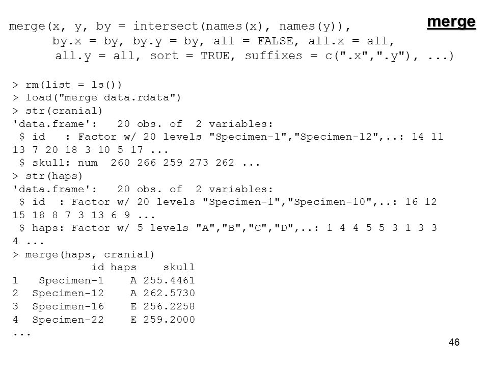 46 merge(x, y, by = intersect(names(x), names(y)), by.x = by, by.y = by, all = FALSE, all.x = all, all.y = all, sort = TRUE, suffixes = c( .x , .y ),...) > rm(list = ls()) > load( merge data.rdata ) > str(cranial) data.frame : 20 obs.