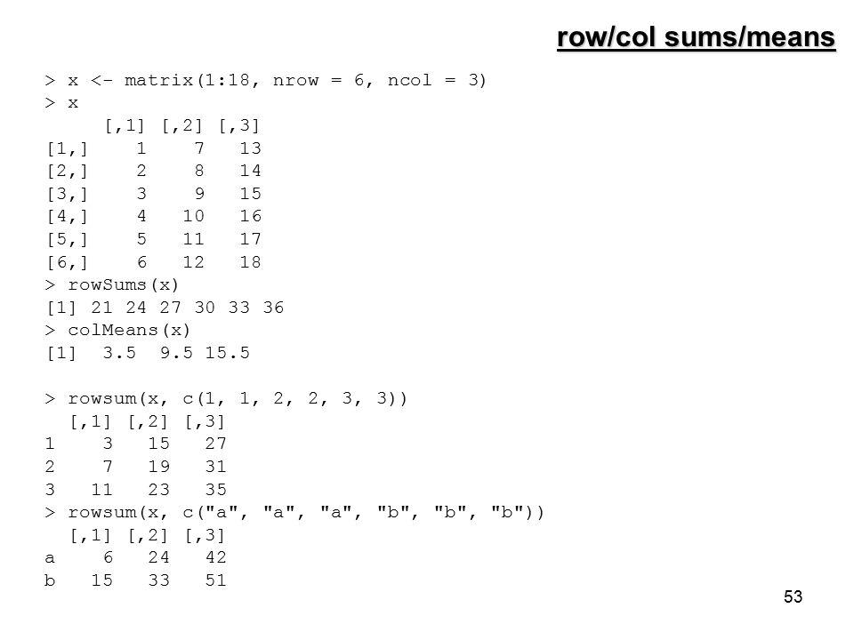 53 > x <- matrix(1:18, nrow = 6, ncol = 3) > x [,1] [,2] [,3] [1,] 1 7 13 [2,] 2 8 14 [3,] 3 9 15 [4,] 4 10 16 [5,] 5 11 17 [6,] 6 12 18 > rowSums(x) [1] 21 24 27 30 33 36 > colMeans(x) [1] 3.5 9.5 15.5 > rowsum(x, c(1, 1, 2, 2, 3, 3)) [,1] [,2] [,3] 1 3 15 27 2 7 19 31 3 11 23 35 > rowsum(x, c( a , a , a , b , b , b )) [,1] [,2] [,3] a 6 24 42 b 15 33 51 row/col sums/means