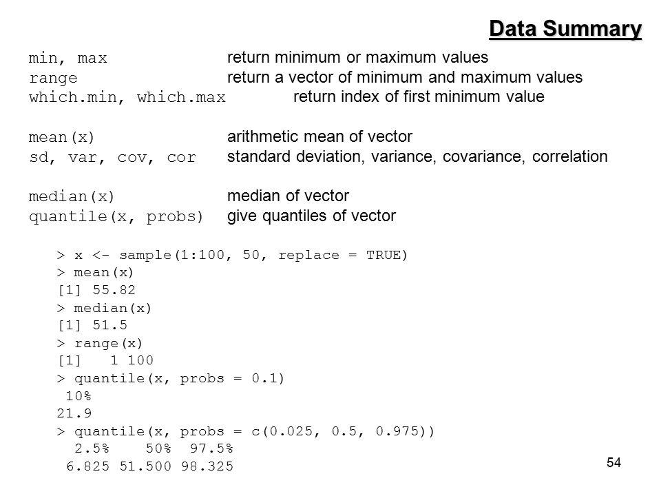 54 min, max return minimum or maximum values range return a vector of minimum and maximum values which.min, which.max return index of first minimum value mean(x) arithmetic mean of vector sd, var, cov, cor standard deviation, variance, covariance, correlation median(x) median of vector quantile(x, probs) give quantiles of vector Data Summary > x <- sample(1:100, 50, replace = TRUE) > mean(x) [1] 55.82 > median(x) [1] 51.5 > range(x) [1] 1 100 > quantile(x, probs = 0.1) 10% 21.9 > quantile(x, probs = c(0.025, 0.5, 0.975)) 2.5% 50% 97.5% 6.825 51.500 98.325