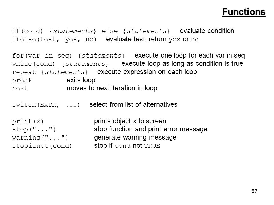 57 if(cond) {statements} else {statements} evaluate condition ifelse(test, yes, no) evaluate test, return yes or no for(var in seq) {statements} execute one loop for each var in seq while(cond) {statements} execute loop as long as condition is true repeat {statements} execute expression on each loop break exits loop next moves to next iteration in loop switch(EXPR,...) select from list of alternatives print(x) prints object x to screen stop( ... ) stop function and print error message warning( ... ) generate warning message stopifnot(cond) stop if cond not TRUE Functions