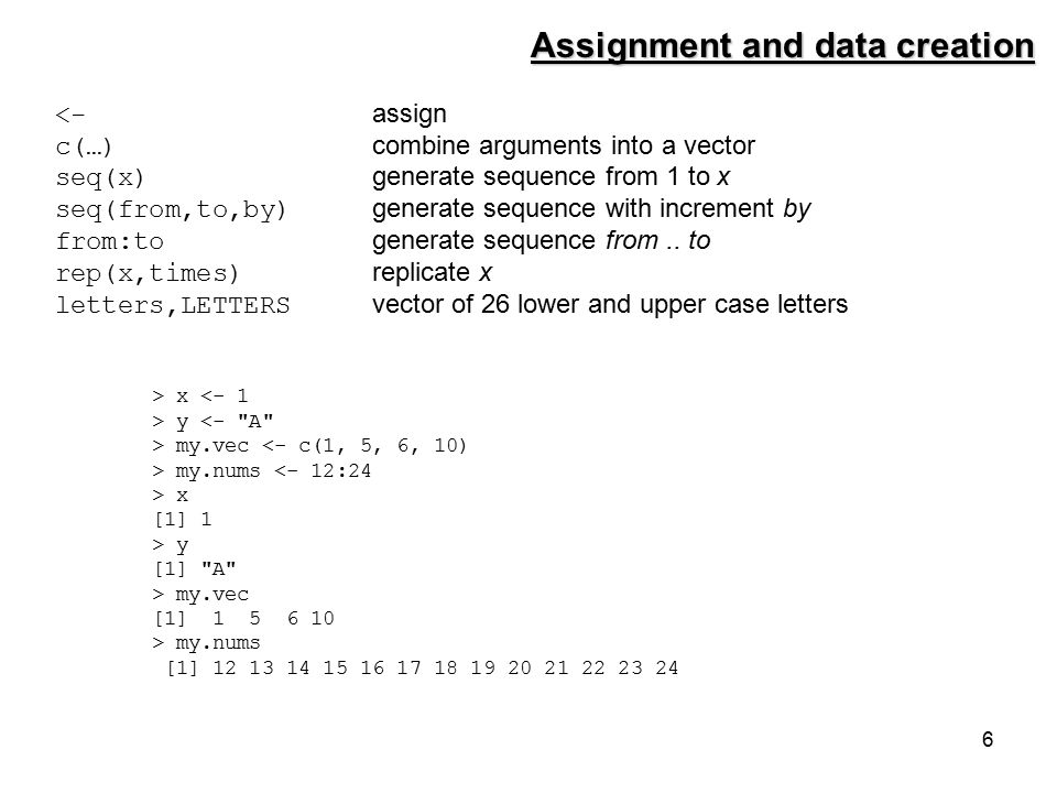 6 <- assign c(…) combine arguments into a vector seq(x) generate sequence from 1 to x seq(from,to,by) generate sequence with increment by from:to generate sequence from..