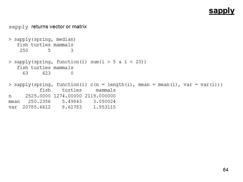 64 sapply sapply returns vector or matrix > sapply(spring, median) fish turtles mammals 250 5 3 > sapply(spring, function(i) sum(i > 5 & i < 20)) fish turtles mammals 63 623 0 > sapply(spring, function(i) c(n = length(i), mean = mean(i), var = var(i))) fish turtles mammals n 2525.0000 1274.00000 2119.000000 mean 250.2356 5.49843 3.050024 var 20785.6612 8.61783 1.953115