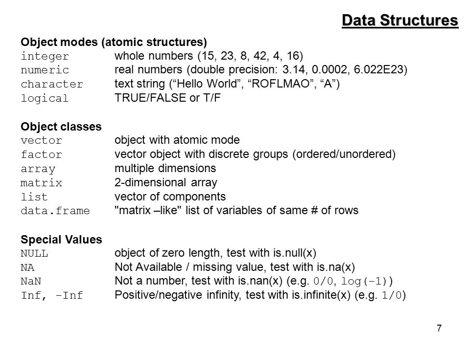 7 Data Structures Object modes (atomic structures) integer whole numbers (15, 23, 8, 42, 4, 16) numeric real numbers (double precision: 3.14, 0.0002, 6.022E23) character text string ( Hello World , ROFLMAO , A ) logical TRUE/FALSE or T/F Object classes vector object with atomic mode factor vector object with discrete groups (ordered/unordered) array multiple dimensions matrix 2-dimensional array list vector of components data.frame matrix –like list of variables of same # of rows Special Values NULL object of zero length, test with is.null(x) NA Not Available / missing value, test with is.na(x) NaN Not a number, test with is.nan(x) (e.g.
