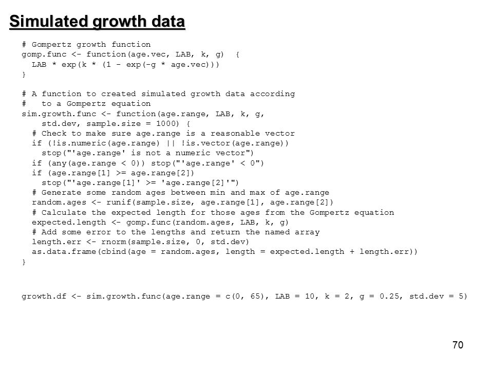 70 Simulated growth data # Gompertz growth function gomp.func <- function(age.vec, LAB, k, g) { LAB * exp(k * (1 - exp(-g * age.vec))) } # A function to created simulated growth data according # to a Gompertz equation sim.growth.func <- function(age.range, LAB, k, g, std.dev, sample.size = 1000) { # Check to make sure age.range is a reasonable vector if (!is.numeric(age.range) || !is.vector(age.range)) stop( age.range is not a numeric vector ) if (any(age.range < 0)) stop( age.range < 0 ) if (age.range[1] >= age.range[2]) stop( age.range[1] >= age.range[2] ) # Generate some random ages between min and max of age.range random.ages <- runif(sample.size, age.range[1], age.range[2]) # Calculate the expected length for those ages from the Gompertz equation expected.length <- gomp.func(random.ages, LAB, k, g) # Add some error to the lengths and return the named array length.err <- rnorm(sample.size, 0, std.dev) as.data.frame(cbind(age = random.ages, length = expected.length + length.err)) } growth.df <- sim.growth.func(age.range = c(0, 65), LAB = 10, k = 2, g = 0.25, std.dev = 5)