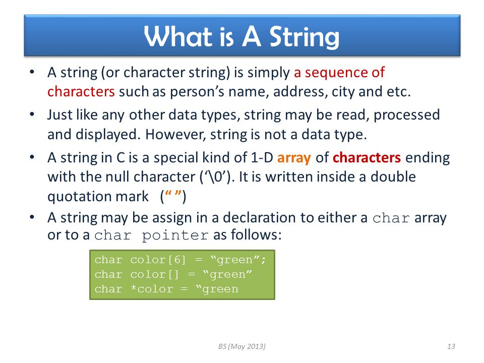 What is A String A string (or character string) is simply a sequence of characters such as person's name, address, city and etc. Just like any other d