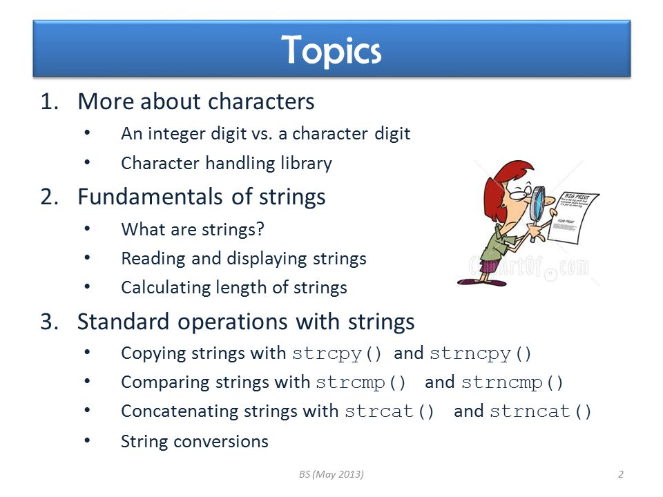 Topics 1.More about characters An integer digit vs. a character digit Character handling library 2.Fundamentals of strings What are strings? Reading a