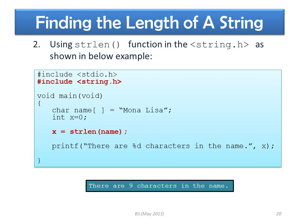 Finding the Length of A String 2.Using strlen() function in the as shown in below example: BS (May 2013)20 #include void main(void) { char name[ ] = Mona Lisa ; int x=0; x = strlen(name); printf( There are %d characters in the name. , x); } #include void main(void) { char name[ ] = Mona Lisa ; int x=0; x = strlen(name); printf( There are %d characters in the name. , x); } There are 9 characters in the name.