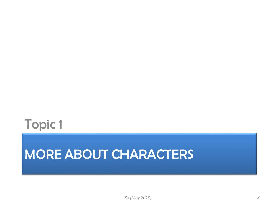 MORE ABOUT CHARACTERS Topic 1 BS (May 2013)3