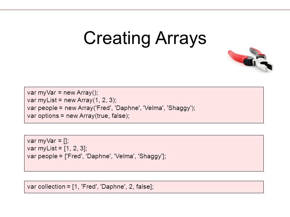 Creating Arrays var myVar = new Array(); var myList = new Array(1, 2, 3); var people = new Array( Fred , Daphne , Velma , Shaggy ); var options = new Array(true, false); var myVar = []; var myList = [1, 2, 3]; var people = [ Fred , Daphne , Velma , Shaggy ]; var collection = [1, Fred , Daphne , 2, false];
