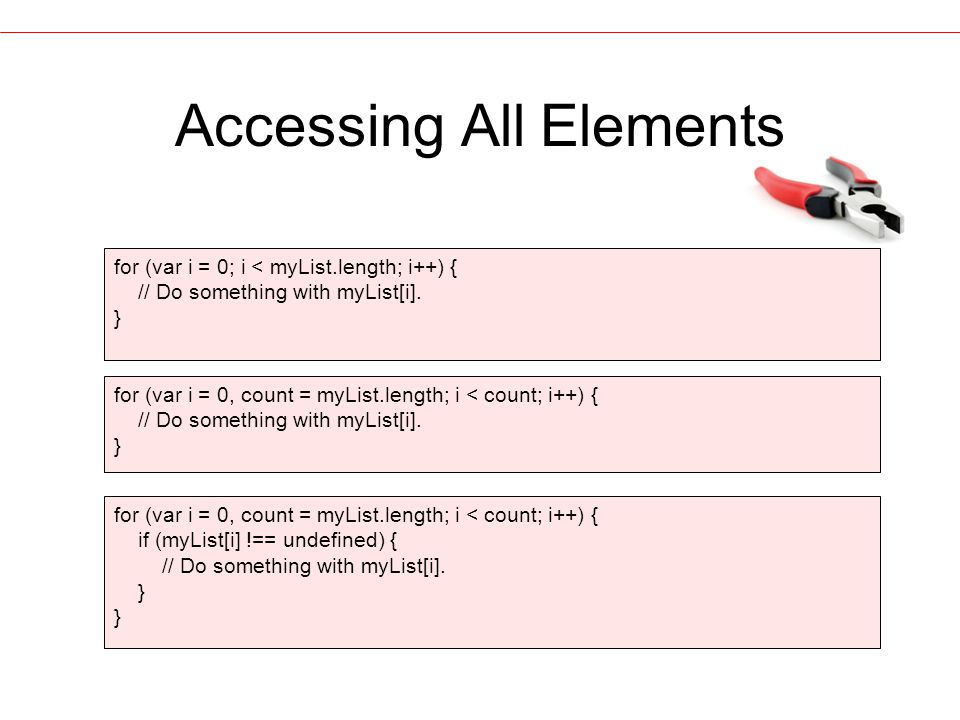 Accessing All Elements for (var i = 0; i < myList.length; i++) { // Do something with myList[i].