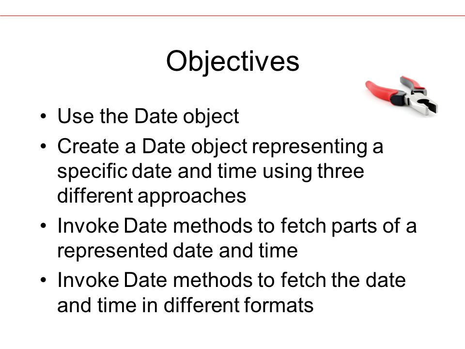 Objectives Use the Date object Create a Date object representing a specific date and time using three different approaches Invoke Date methods to fetch parts of a represented date and time Invoke Date methods to fetch the date and time in different formats