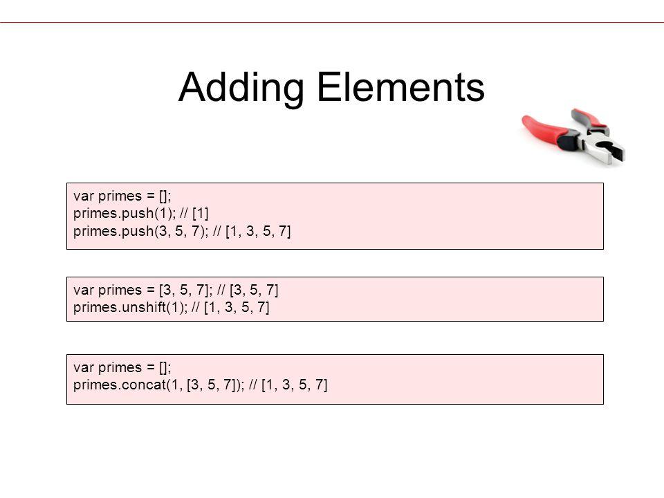 Adding Elements var primes = []; primes.push(1); // [1] primes.push(3, 5, 7); // [1, 3, 5, 7] var primes = [3, 5, 7]; // [3, 5, 7] primes.unshift(1); // [1, 3, 5, 7] var primes = []; primes.concat(1, [3, 5, 7]); // [1, 3, 5, 7]