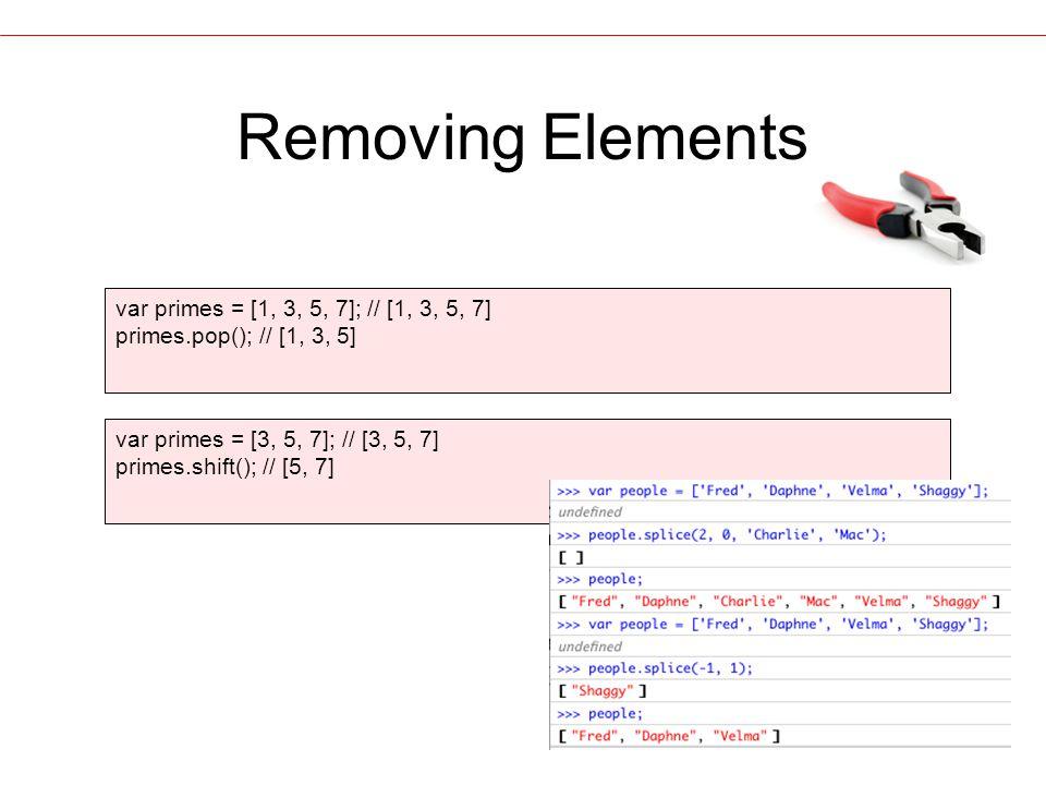 Removing Elements var primes = [1, 3, 5, 7]; // [1, 3, 5, 7] primes.pop(); // [1, 3, 5] var primes = [3, 5, 7]; // [3, 5, 7] primes.shift(); // [5, 7]