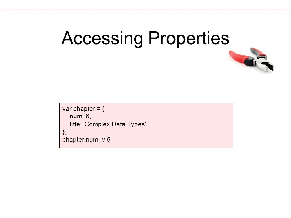 Accessing Properties var chapter = { num: 6, title: Complex Data Types }; chapter.num; // 6