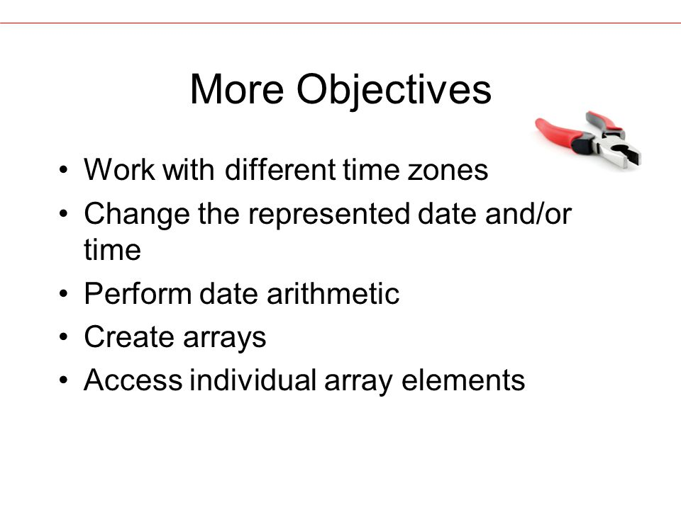 More Objectives Work with different time zones Change the represented date and/or time Perform date arithmetic Create arrays Access individual array elements