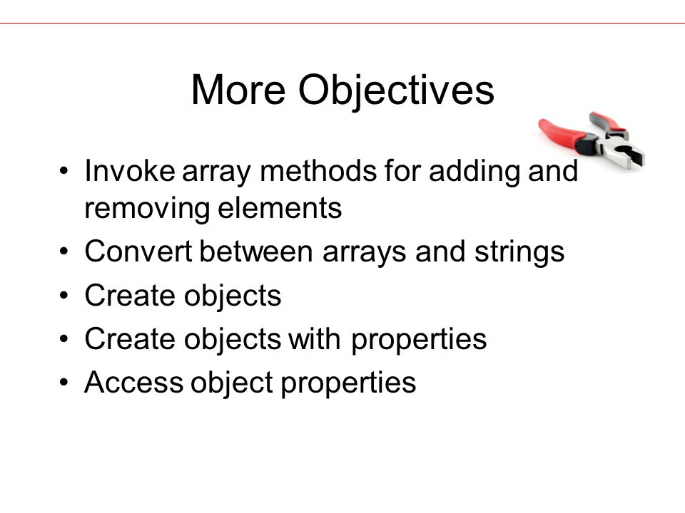 More Objectives Invoke array methods for adding and removing elements Convert between arrays and strings Create objects Create objects with properties Access object properties