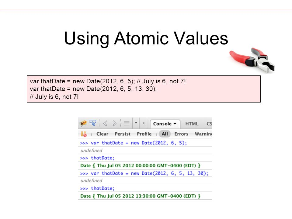 Using Atomic Values var thatDate = new Date(2012, 6, 5); // July is 6, not 7.