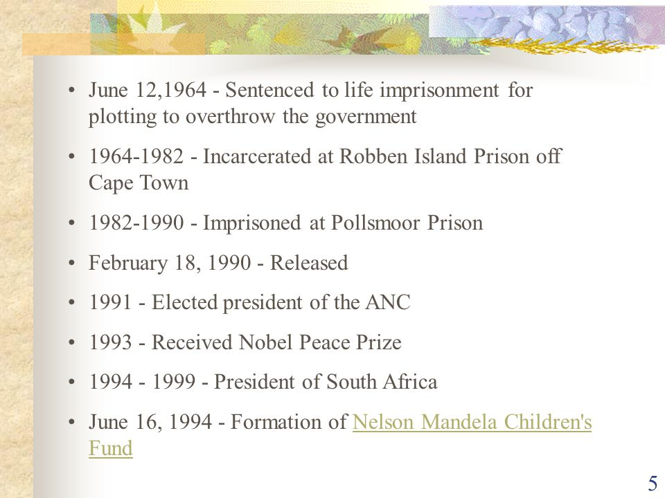 5 June 12,1964 - Sentenced to life imprisonment for plotting to overthrow the government 1964-1982 - Incarcerated at Robben Island Prison off Cape Town 1982-1990 - Imprisoned at Pollsmoor Prison February 18, 1990 - Released 1991 - Elected president of the ANC 1993 - Received Nobel Peace Prize 1994 - 1999 - President of South Africa June 16, 1994 - Formation of Nelson Mandela Children s FundNelson Mandela Children s Fund