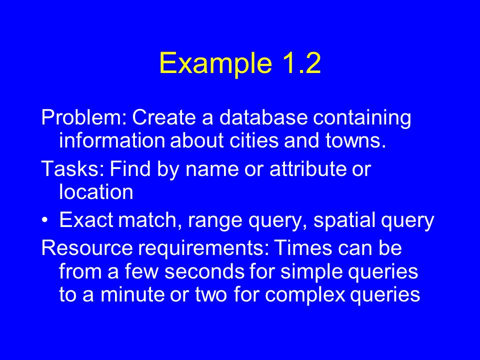 Example 1.2 Problem: Create a database containing information about cities and towns. Tasks: Find by name or attribute or location Exact match, range