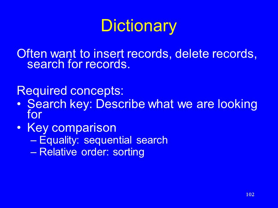 102 Dictionary Often want to insert records, delete records, search for records. Required concepts: Search key: Describe what we are looking for Key c