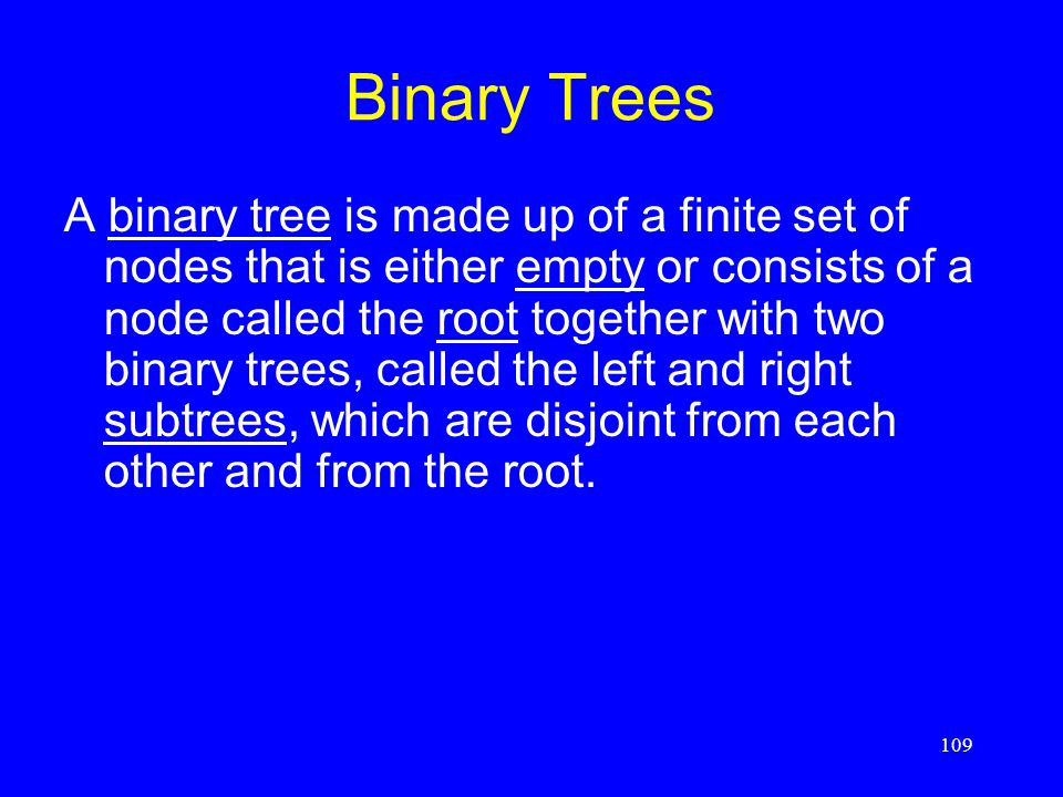 109 Binary Trees A binary tree is made up of a finite set of nodes that is either empty or consists of a node called the root together with two binary