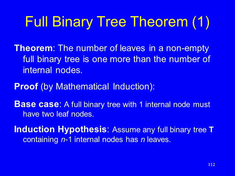 112 Full Binary Tree Theorem (1) Theorem: The number of leaves in a non-empty full binary tree is one more than the number of internal nodes. Proof (b