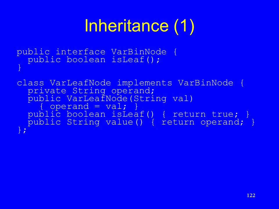 122 Inheritance (1) public interface VarBinNode { public boolean isLeaf(); } class VarLeafNode implements VarBinNode { private String operand; public