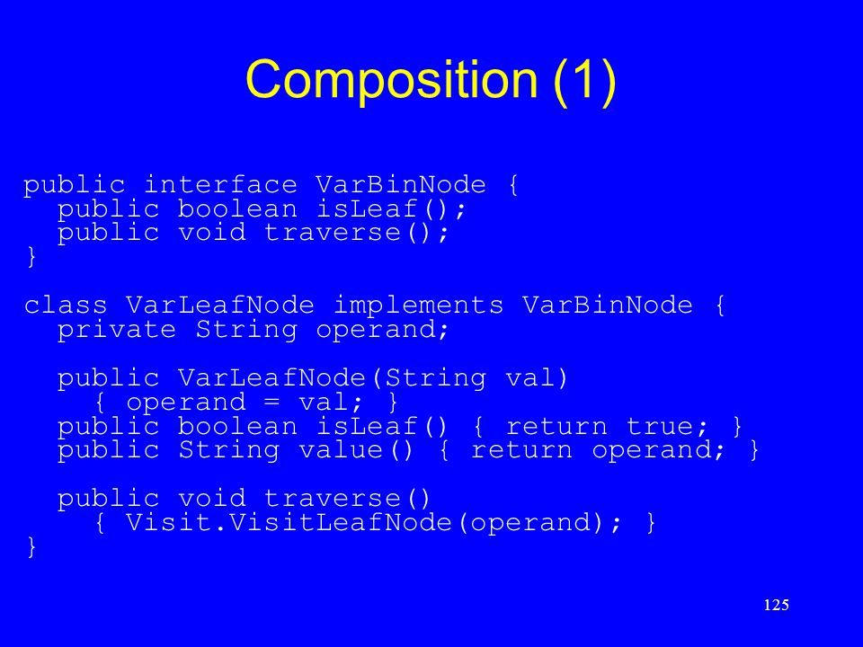 125 Composition (1) public interface VarBinNode { public boolean isLeaf(); public void traverse(); } class VarLeafNode implements VarBinNode { private