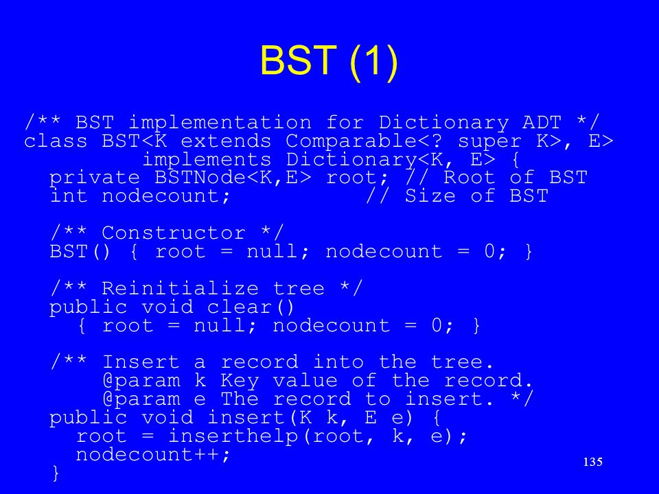 135 BST (1) /** BST implementation for Dictionary ADT */ class BST, E> implements Dictionary { private BSTNode root; // Root of BST int nodecount; //