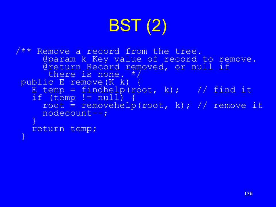 136 BST (2) /** Remove a record from the tree. @param k Key value of record to remove. @return Record removed, or null if there is none. */ public E r