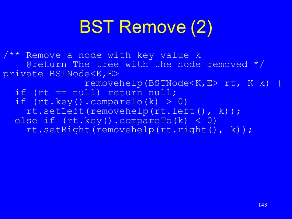 143 BST Remove (2) /** Remove a node with key value k @return The tree with the node removed */ private BSTNode removehelp(BSTNode rt, K k) { if (rt =