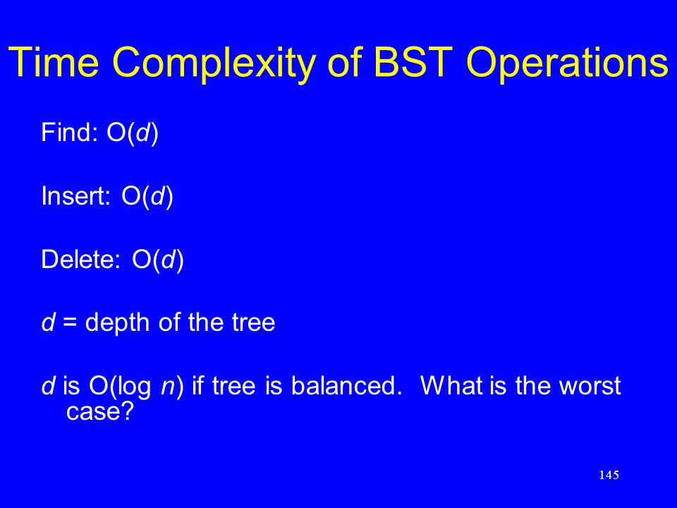 145 Time Complexity of BST Operations Find: O(d) Insert: O(d) Delete: O(d) d = depth of the tree d is O(log n) if tree is balanced. What is the worst