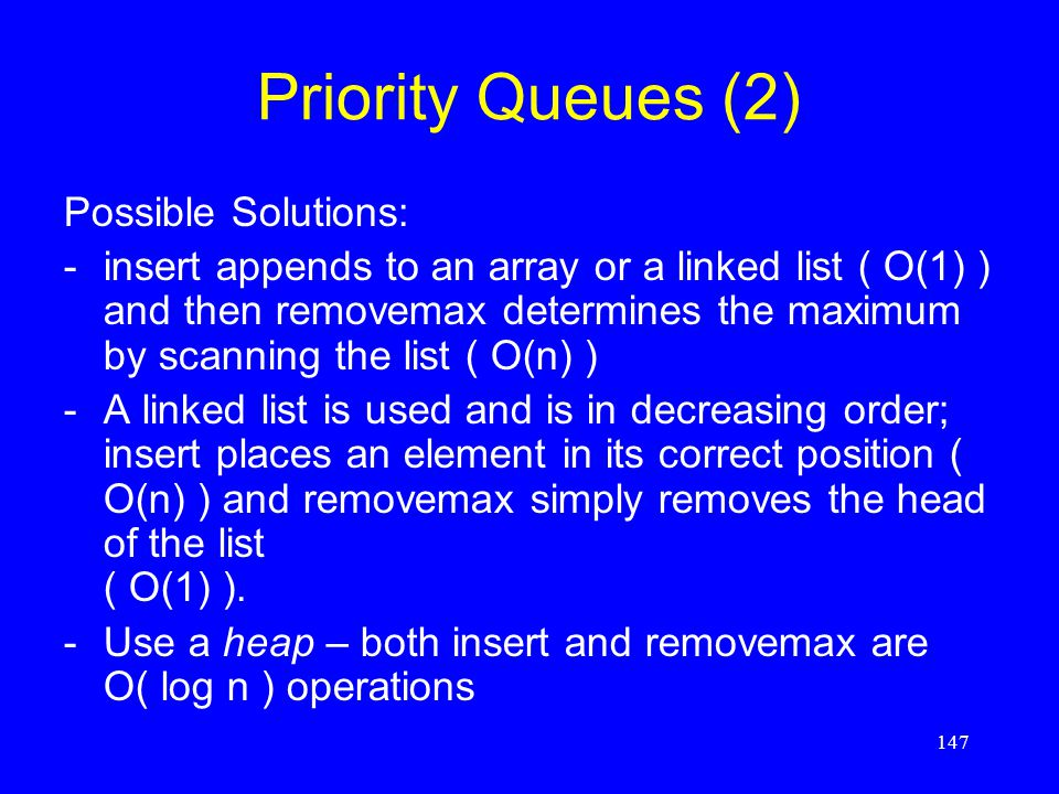 147 Priority Queues (2) Possible Solutions: -insert appends to an array or a linked list ( O(1) ) and then removemax determines the maximum by scannin