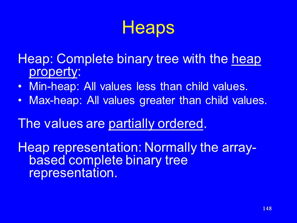 148 Heaps Heap: Complete binary tree with the heap property: Min-heap: All values less than child values. Max-heap: All values greater than child valu